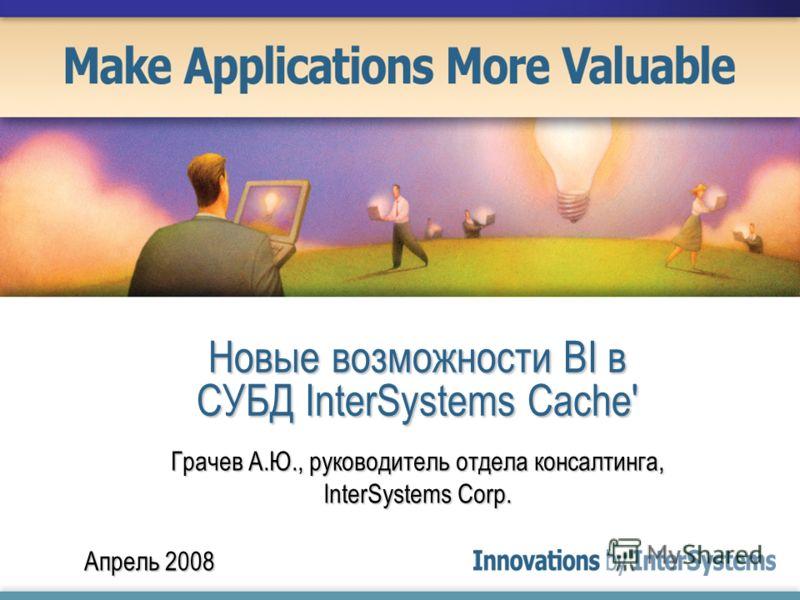 Апрель 2008 Новые возможности BI в СУБД InterSystems Cache' Грачев А.Ю., руководитель отдела консалтинга, InterSystems Corp.