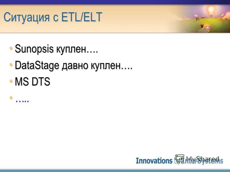 Ситуация с ETL/ELT Sunopsis куплен…. Sunopsis куплен…. DataStage давно куплен…. DataStage давно куплен…. MS DTS MS DTS ….. …..