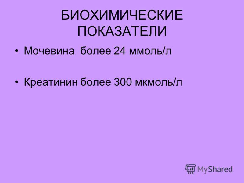 БИОХИМИЧЕСКИЕ ПОКАЗАТЕЛИ Мочевина более 24 ммоль/л Креатинин более 300 мкмоль/л