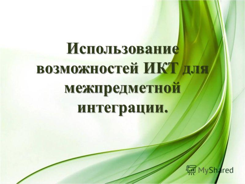 Использование возможностей ИКТ для межпредметной интеграции.