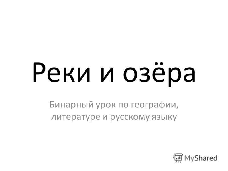 Реки и озёра Бинарный урок по географии, литературе и русскому языку