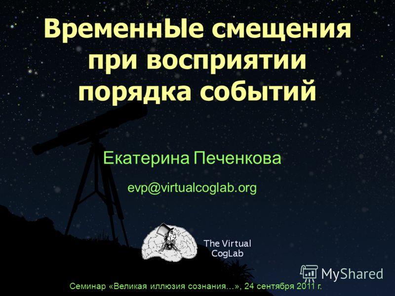 ВременнЫе смещения при восприятии порядка событий Екатерина Печенкова evp@virtualcoglab.org Семинар «Великая иллюзия сознания…», 24 сентября 2011 г.