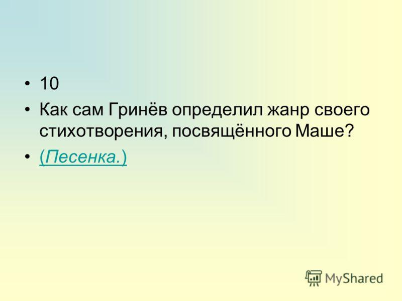 10 Как сам Гринёв определил жанр своего стихотворения, посвящённого Маше? (Песенка.)(Песенка.)