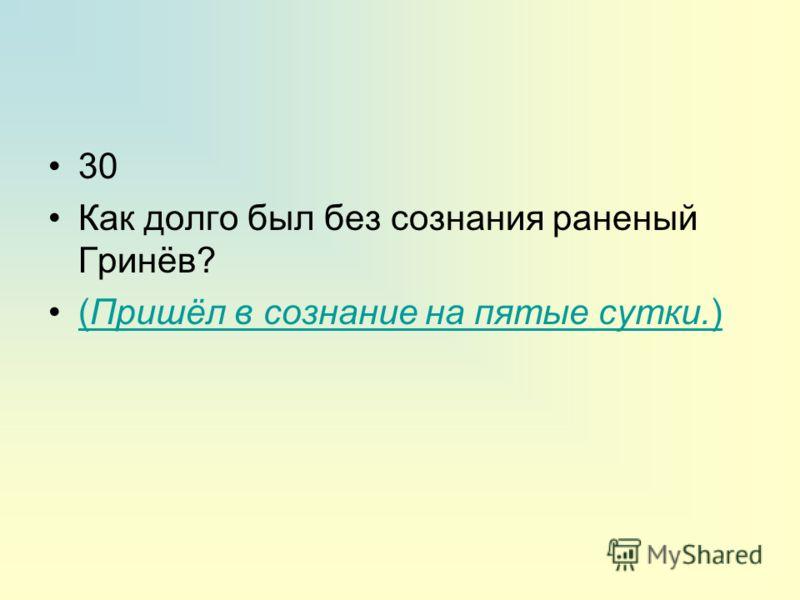30 Как долго был без сознания раненый Гринёв? (Пришёл в сознание на пятые сутки.)(Пришёл в сознание на пятые сутки.)