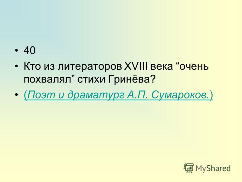 40 Кто из литераторов XVIII века очень похвалял стихи Гринёва? (Поэт и драматург А.П. Сумароков.)(Поэт и драматург А.П. Сумароков.)