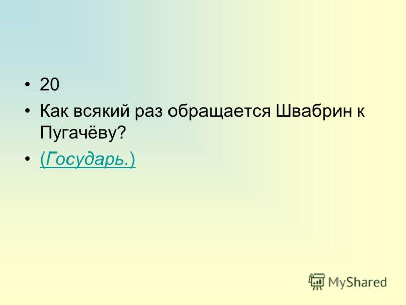 20 Как всякий раз обращается Швабрин к Пугачёву? (Государь.)(Государь.)
