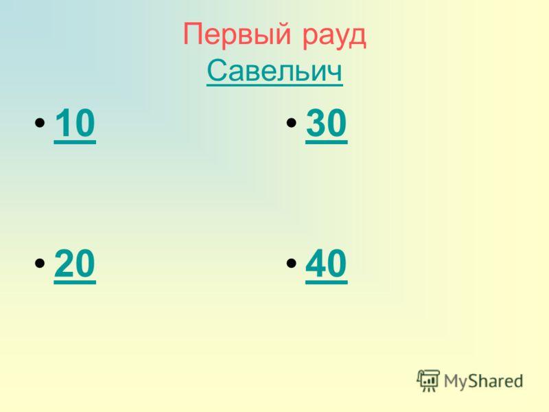 Первый рауд Савельич Савельич 10 30 20 40