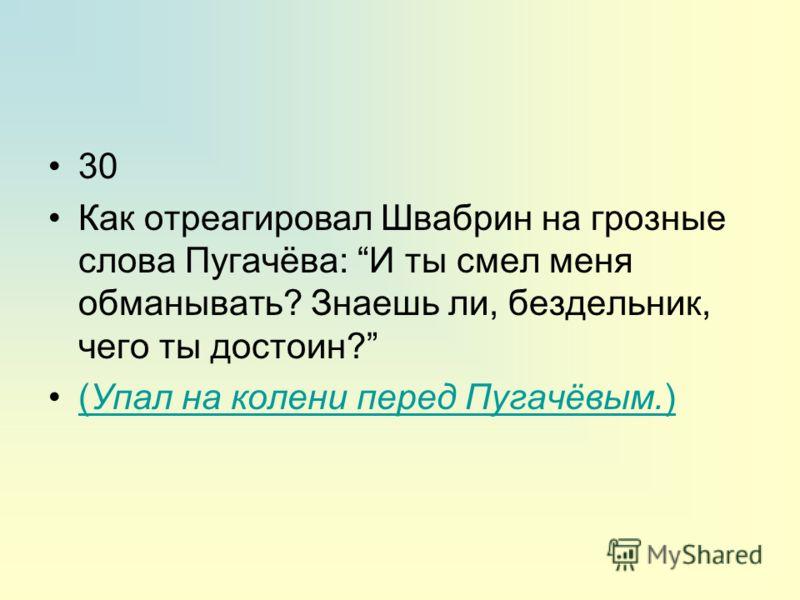 30 Как отреагировал Швабрин на грозные слова Пугачёва: И ты смел меня обманывать? Знаешь ли, бездельник, чего ты достоин? (Упал на колени перед Пугачёвым.)(Упал на колени перед Пугачёвым.)
