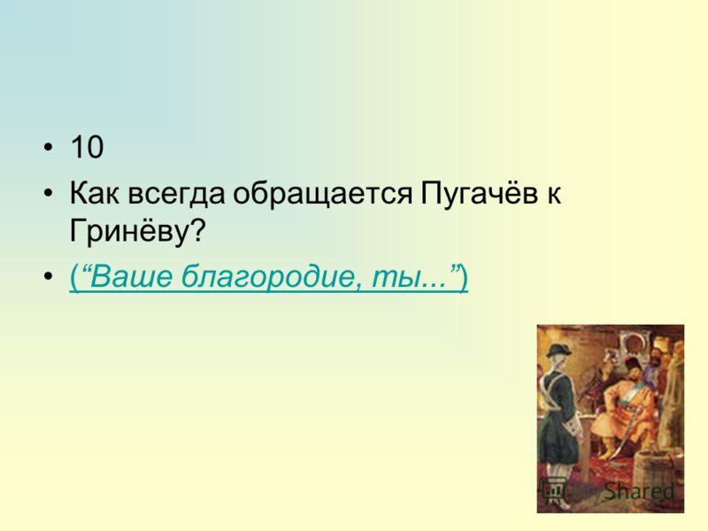 10 Как всегда обращается Пугачёв к Гринёву? (Ваше благородие, ты...)(Ваше благородие, ты...)