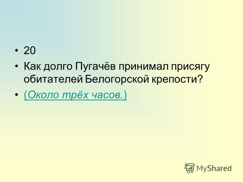 20 Как долго Пугачёв принимал присягу обитателей Белогорской крепости? (Около трёх часов.)(Около трёх часов.)
