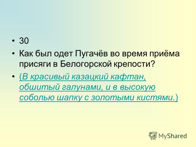 30 Как был одет Пугачёв во время приёма присяги в Белогорской крепости? (В красивый казацкий кафтан, обшитый галунами, и в высокую соболью шапку с золотыми кистями.)(В красивый казацкий кафтан, обшитый галунами, и в высокую соболью шапку с золотыми к