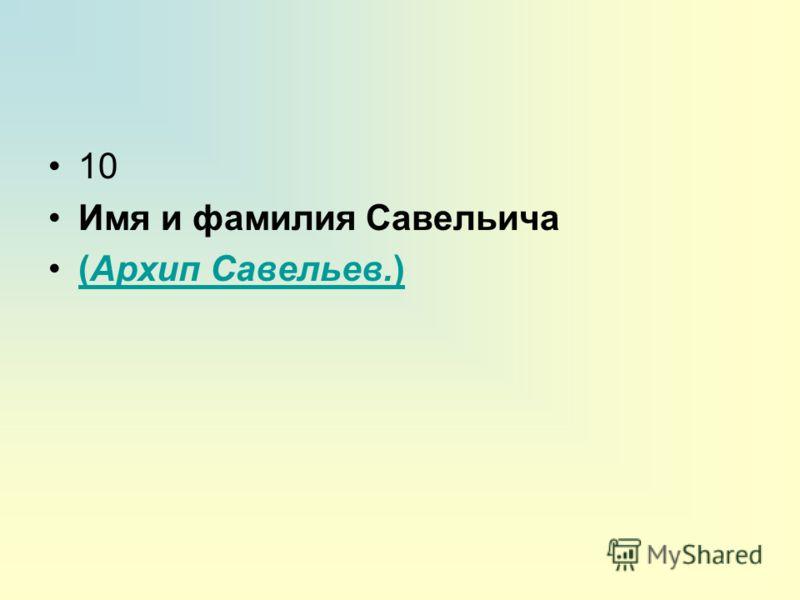 10 Имя и фамилия Савельича (Архип Савельев.)(Архип Савельев.)