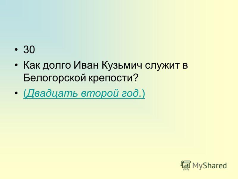 30 Как долго Иван Кузьмич служит в Белогорской крепости? (Двадцать второй год.)(Двадцать второй год.)