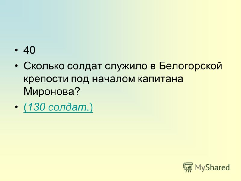 40 Сколько солдат служило в Белогорской крепости под началом капитана Миронова? (130 солдат.)(130 солдат.)