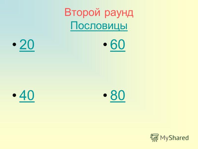 Второй раунд Пословицы Пословицы 20 60 40 80