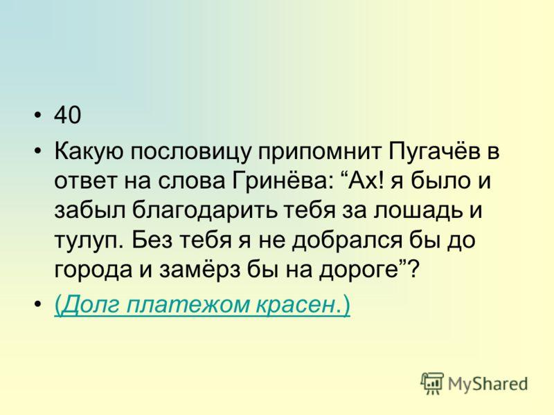 40 Какую пословицу припомнит Пугачёв в ответ на слова Гринёва: Ах! я было и забыл благодарить тебя за лошадь и тулуп. Без тебя я не добрался бы до города и замёрз бы на дороге? (Долг платежом красен.)(Долг платежом красен.)