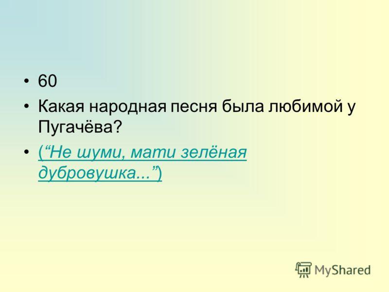 60 Какая народная песня была любимой у Пугачёва? (Не шуми, мати зелёная дубровушка...)(Не шуми, мати зелёная дубровушка...)