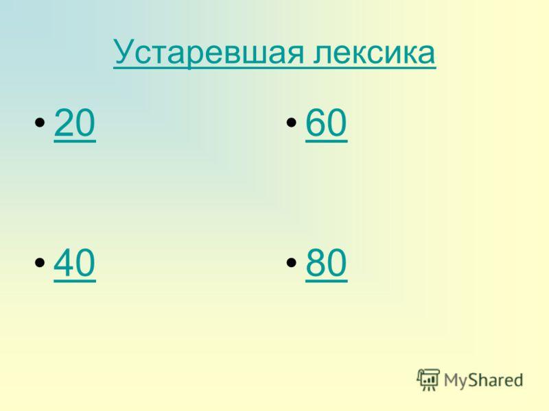 Устаревшая лексика 20 60 40 80