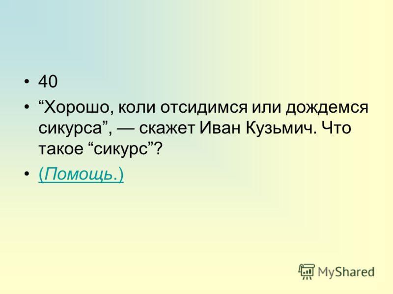 40 Хорошо, коли отсидимся или дождемся сикурса, скажет Иван Кузьмич. Что такое сикурс? (Помощь.)(Помощь.)