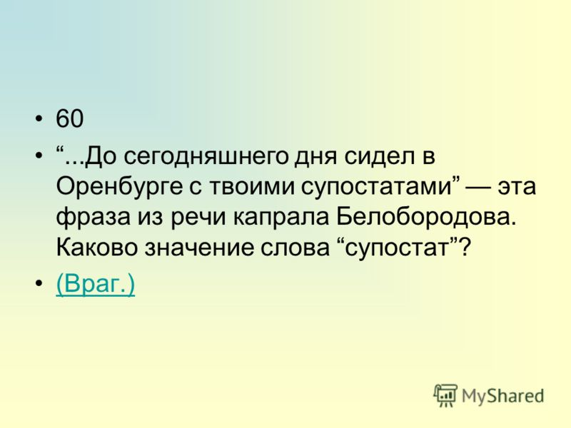 60...До сегодняшнего дня сидел в Оренбурге с твоими супостатами эта фраза из речи капрала Белобородова. Каково значение слова супостат? (Враг.)