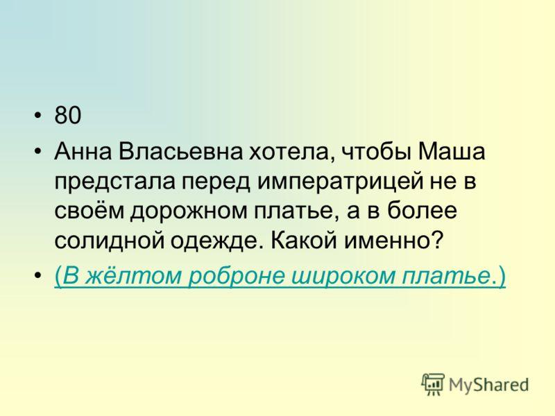 80 Анна Власьевна хотела, чтобы Маша предстала перед императрицей не в своём дорожном платье, а в более солидной одежде. Какой именно? (В жёлтом роброне широком платье.)(В жёлтом роброне широком платье.)