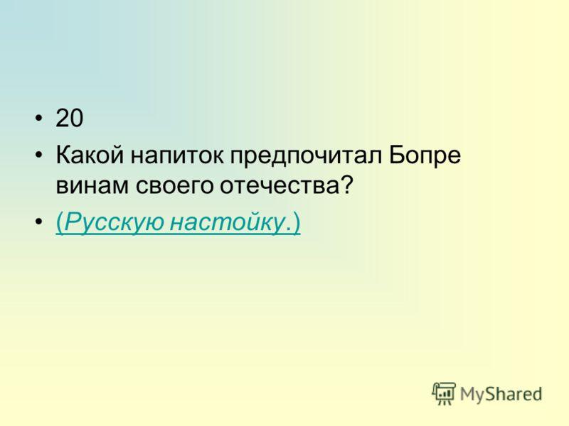 20 Какой напиток предпочитал Бопре винам своего отечества? (Русскую настойку.)(Русскую настойку.)