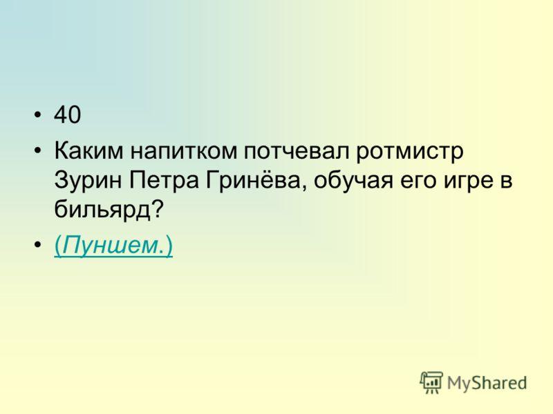 40 Каким напитком потчевал ротмистр Зурин Петра Гринёва, обучая его игре в бильярд? (Пуншем.)(Пуншем.)