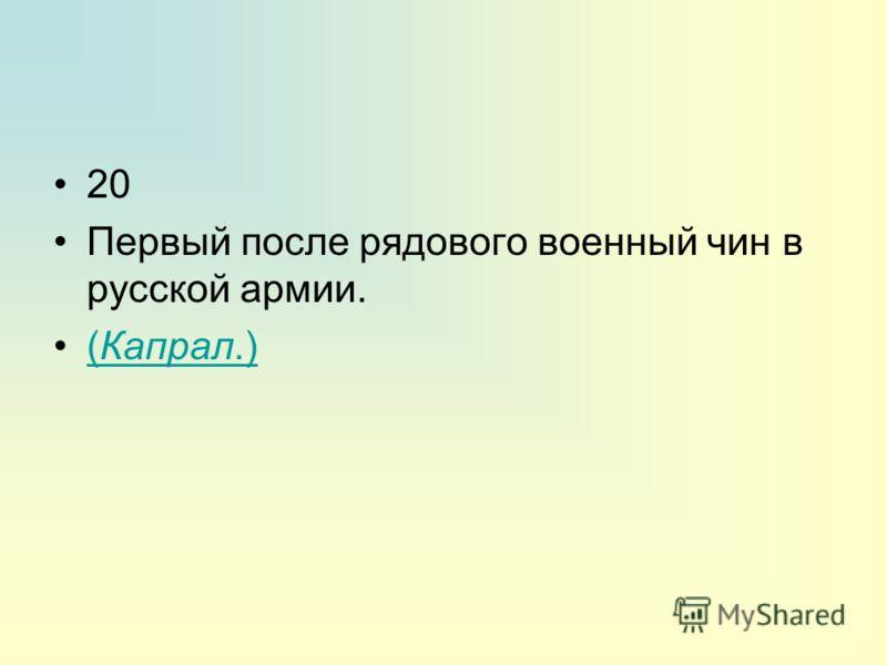 20 Первый после рядового военный чин в русской армии. (Капрал.)(Капрал.)
