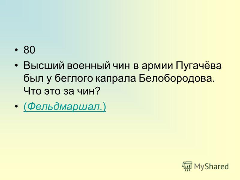 80 Высший военный чин в армии Пугачёва был у беглого капрала Белобородова. Что это за чин? (Фельдмаршал.)(Фельдмаршал.)
