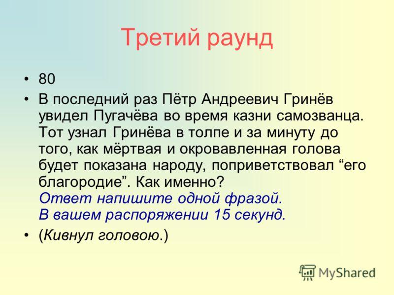 Третий раунд 80 В последний раз Пётр Андреевич Гринёв увидел Пугачёва во время казни самозванца. Тот узнал Гринёва в толпе и за минуту до того, как мёртвая и окровавленная голова будет показана народу, поприветствовал его благородие. Как именно? Отве