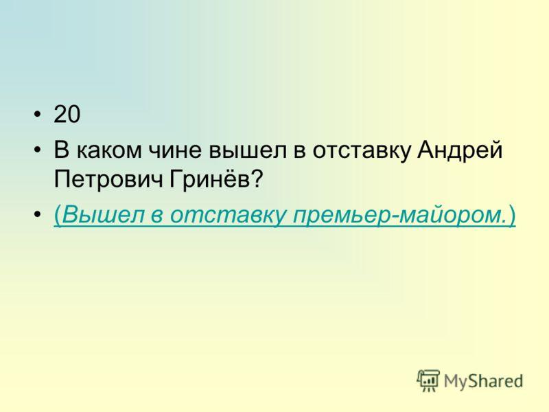 20 В каком чине вышел в отставку Андрей Петрович Гринёв? (Вышел в отставку премьер-майором.)(Вышел в отставку премьер-майором.)