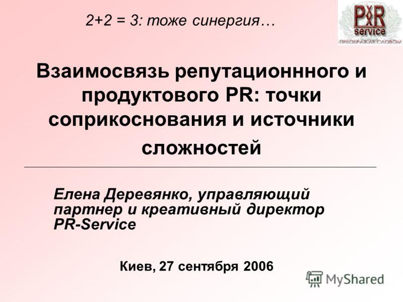 Взаимосвязь репутационнного и продуктового PR: точки соприкоснования и источники сложностей Елена Деревянко, управляющий партнер и креативный директор PR-Service Киев, 27 сентября 2006 2+2 = 3: тоже синергия…