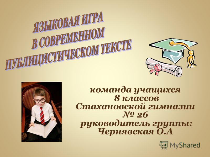 команда учащихся 8 классов Стахановской гимназии 26 руководитель группы: Чернявская О.А