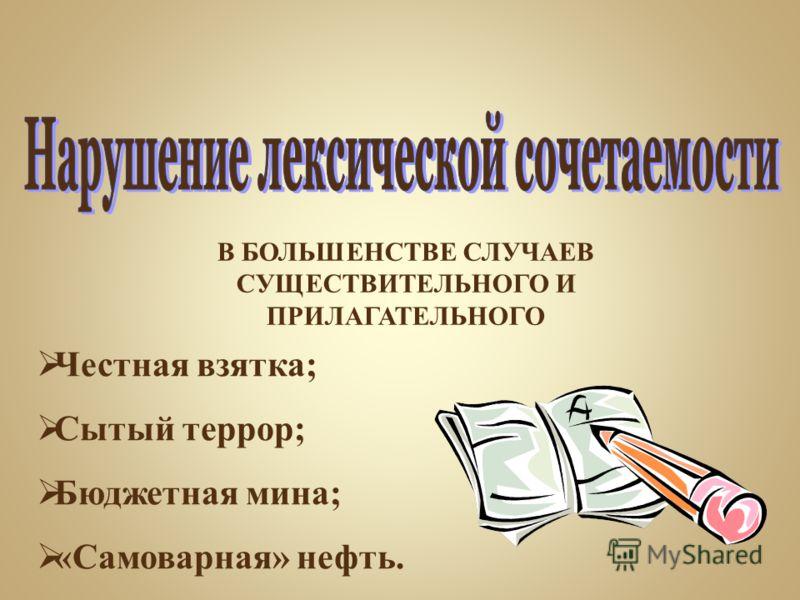В БОЛЬШЕНСТВЕ СЛУЧАЕВ СУЩЕСТВИТЕЛЬНОГО И ПРИЛАГАТЕЛЬНОГО Честная взятка; Сытый террор; Бюджетная мина; «Самоварная» нефть.