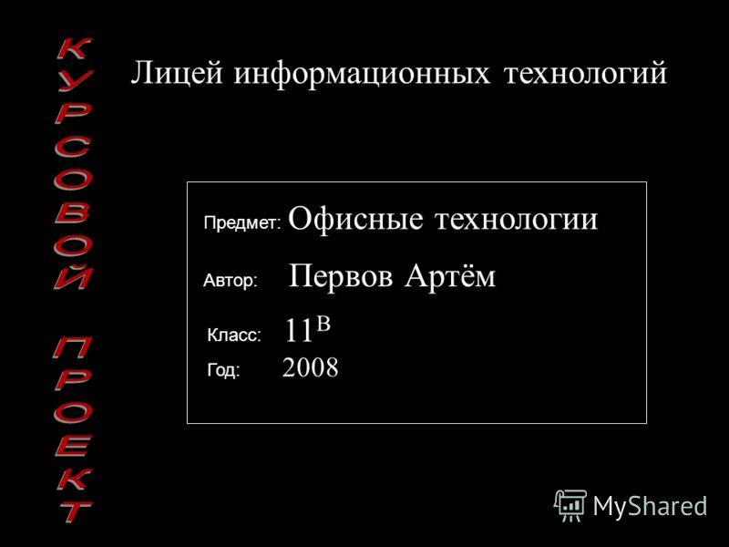 Предмет: Офисные технологии Лицей информационных технологий Автор: Первов Артём Класс: 11 В Год: 2008