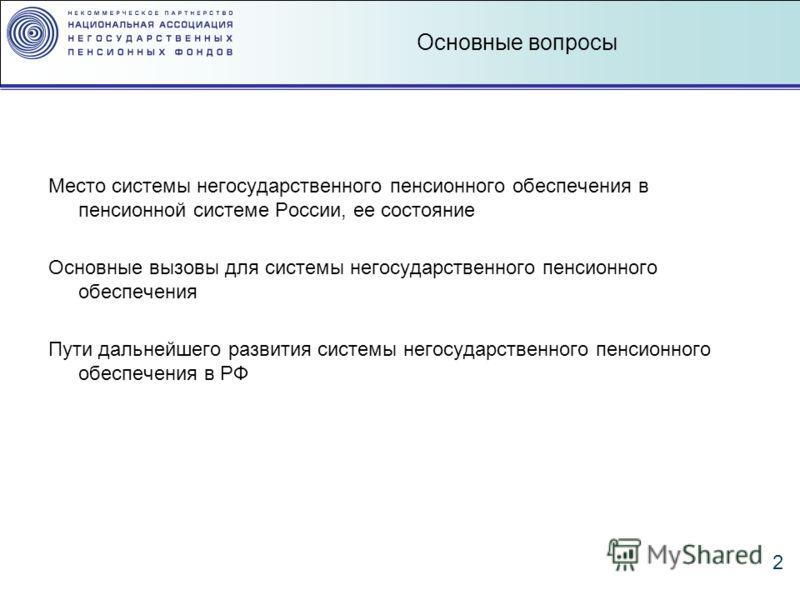 2 Основные вопросы Место системы негосударственного пенсионного обеспечения в пенсионной системе России, ее состояние Основные вызовы для системы негосударственного пенсионного обеспечения Пути дальнейшего развития системы негосударственного пенсионн