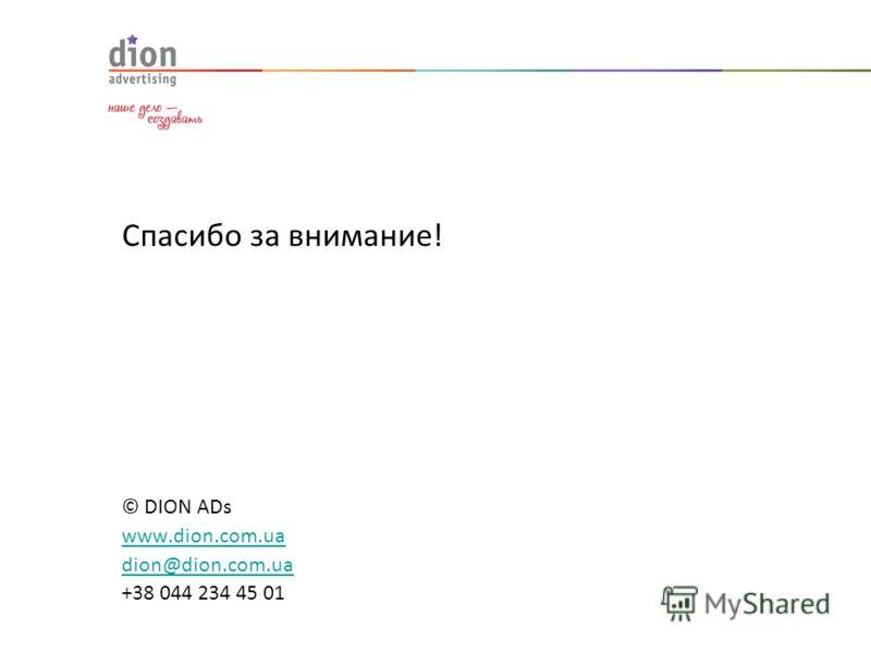 Спасибо за внимание! © DION ADs www.dion.com.ua dion@dion.com.ua +38 044 234 45 01