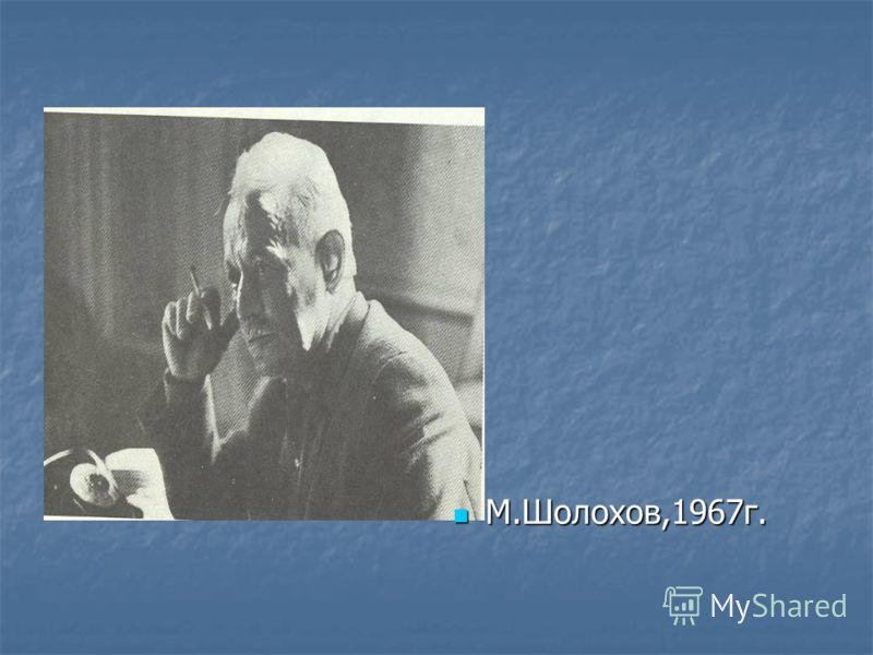 М.Шолохов,1967г. М.Шолохов,1967г.