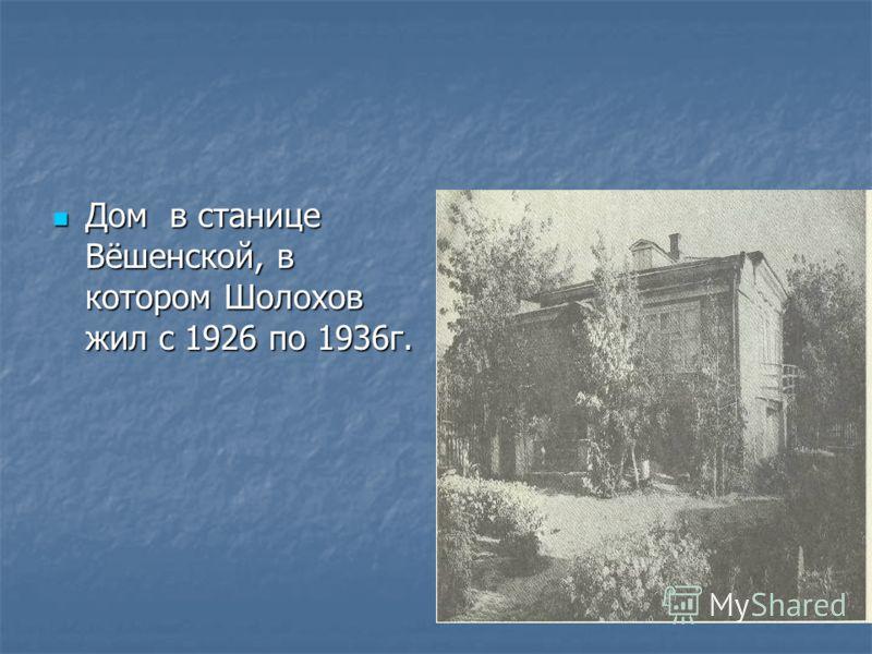 Дом в станице Вёшенской, в котором Шолохов жил с 1926 по 1936г. Дом в станице Вёшенской, в котором Шолохов жил с 1926 по 1936г.