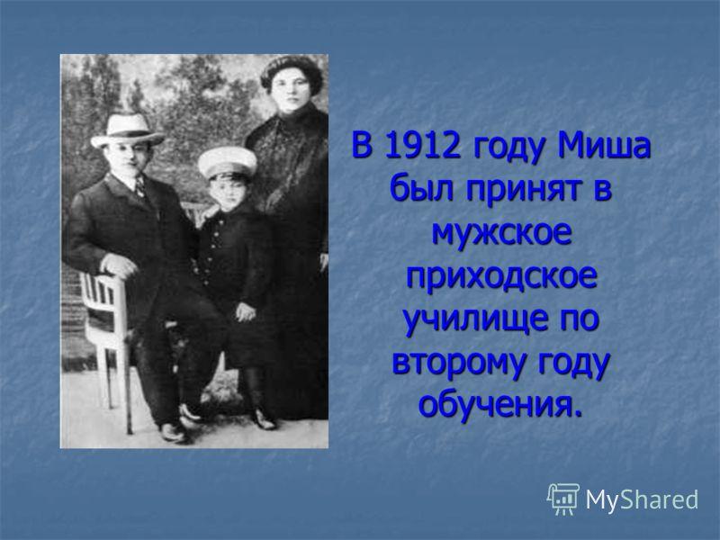 В 1912 году Миша был принят в мужское приходское училище по второму году обучения.