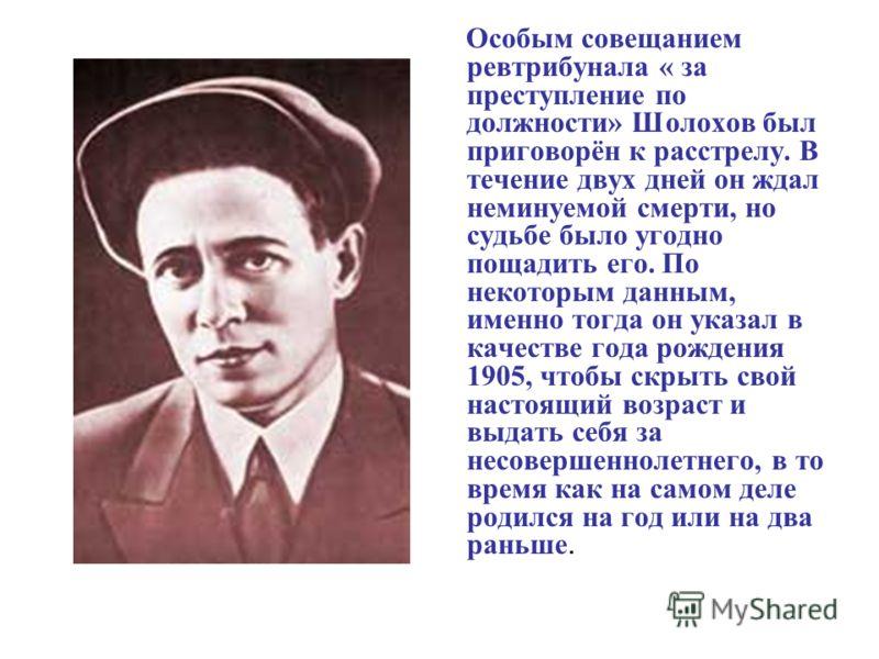 Особым совещанием ревтрибунала « за преступление по должности» Шолохов был приговорён к расстрелу. В течение двух дней он ждал неминуемой смерти, но судьбе было угодно пощадить его. По некоторым данным, именно тогда он указал в качестве года рождения