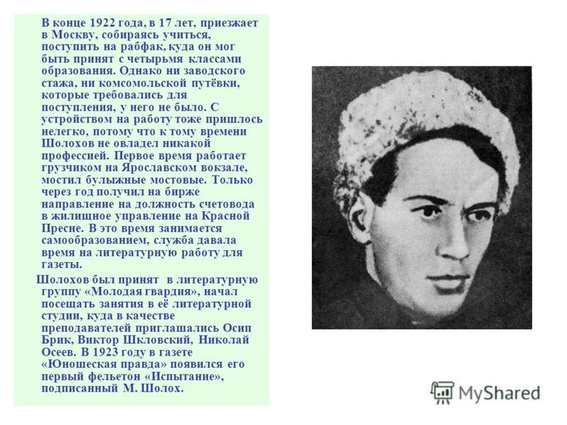В конце 1922 года, в 17 лет, приезжает в Москву, собираясь учиться, поступить на рабфак, куда он мог быть принят с четырьмя классами образования. Однако ни заводского стажа, ни комсомольской путёвки, которые требовались для поступления, у него не был