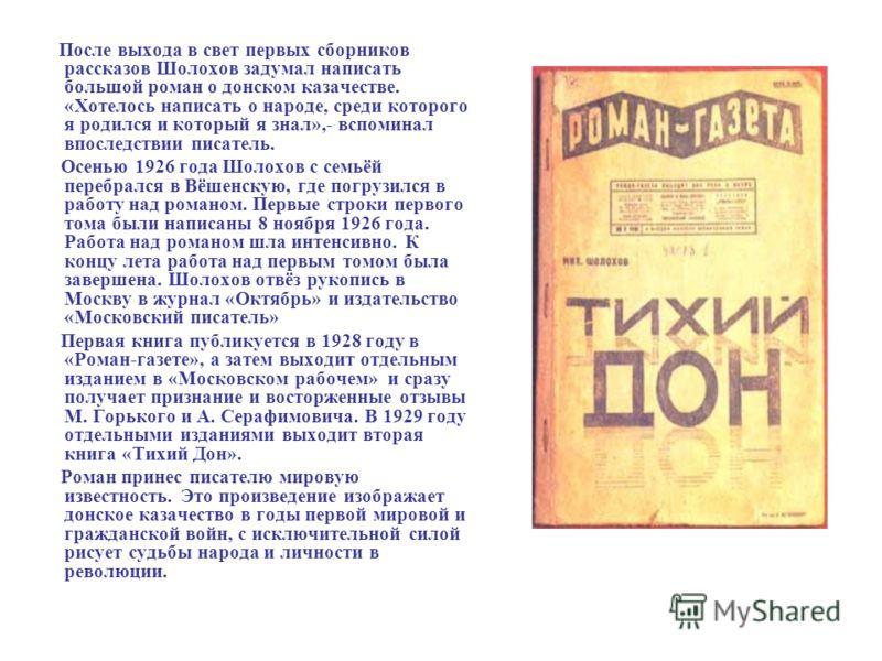 После выхода в свет первых сборников рассказов Шолохов задумал написать большой роман о донском казачестве. «Хотелось написать о народе, среди которого я родился и который я знал»,- вспоминал впоследствии писатель. Осенью 1926 года Шолохов с семьёй п