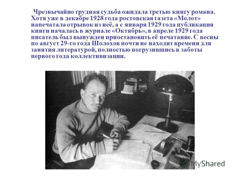 Чрезвычайно трудная судьба ожидала третью книгу романа. Хотя уже в декабре 1928 года ростовская газета «Молот» напечатала отрывок из неё, а с января 1929 года публикация книги началась в журнале «Октябрь», в апреле 1929 года писатель был вынужден при