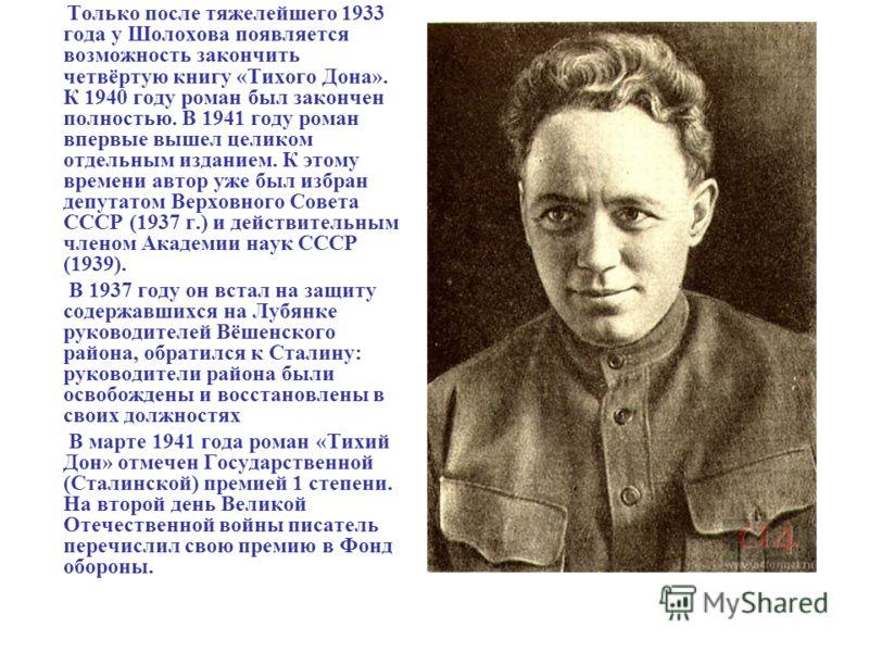 Только после тяжелейшего 1933 года у Шолохова появляется возможность закончить четвёртую книгу «Тихого Дона». К 1940 году роман был закончен полностью. В 1941 году роман впервые вышел целиком отдельным изданием. К этому времени автор уже был избран д