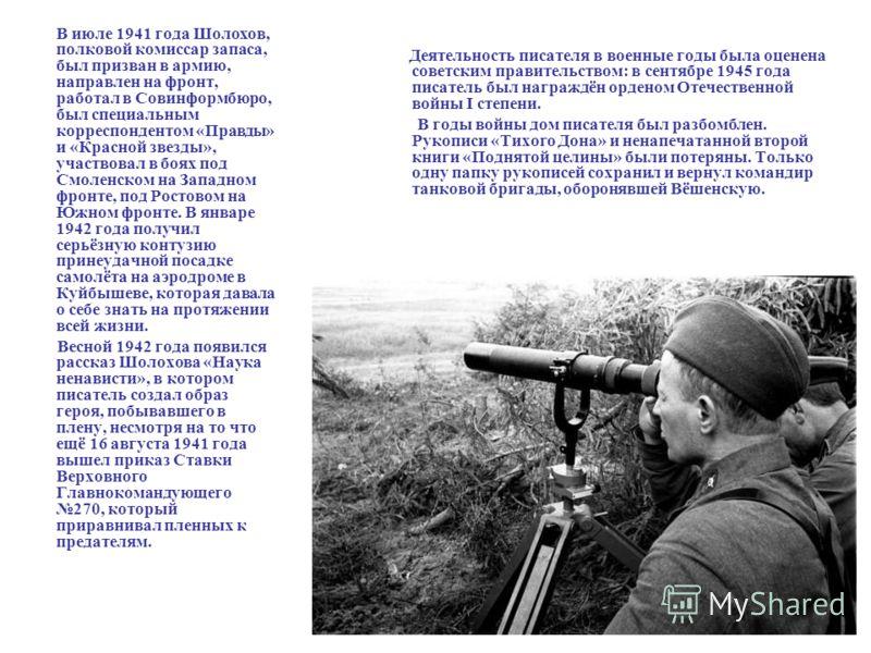 В июле 1941 года Шолохов, полковой комиссар запаса, был призван в армию, направлен на фронт, работал в Совинформбюро, был специальным корреспондентом «Правды» и «Красной звезды», участвовал в боях под Смоленском на Западном фронте, под Ростовом на Юж