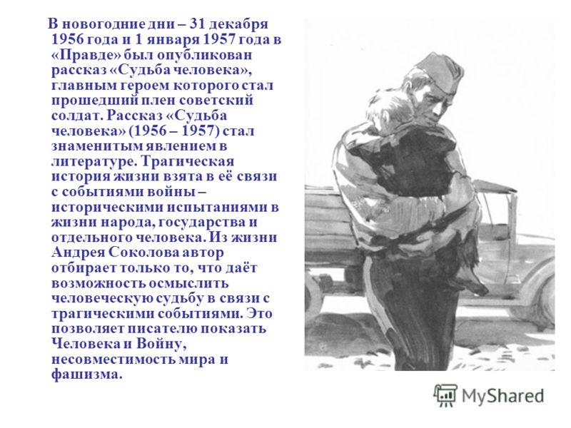В новогодние дни – 31 декабря 1956 года и 1 января 1957 года в «Правде» был опубликован рассказ «Судьба человека», главным героем которого стал прошедший плен советский солдат. Рассказ «Судьба человека» (1956 – 1957) стал знаменитым явлением в литера