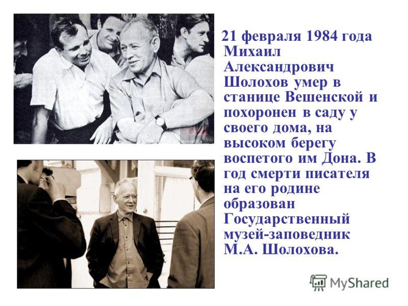 21 февраля 1984 года Михаил Александрович Шолохов умер в станице Вешенской и похоронен в саду у своего дома, на высоком берегу воспетого им Дона. В год смерти писателя на его родине образован Государственный музей-заповедник М.А. Шолохова.