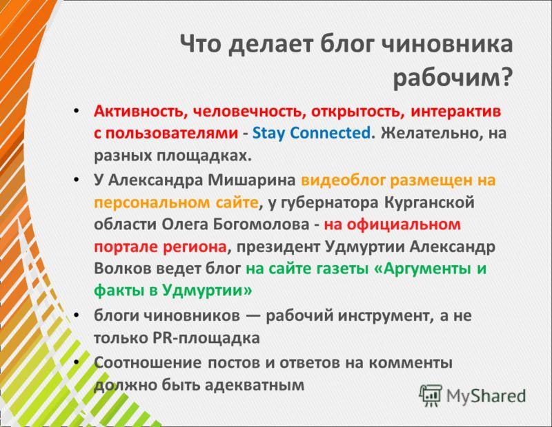 Что делает блог чиновника рабочим? Активность, человечность, открытость, интерактив с пользователями - Stay Connected. Желательно, на разных площадках. У Александра Мишарина видеоблог размещен на персональном сайте, у губернатора Курганской области О