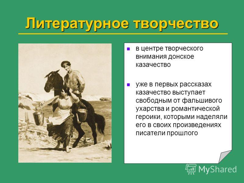 Литературное творчество в центре творческого внимания донское казачество уже в первых рассказах казачество выступает свободным от фальшивого ухарства и романтической героики, которыми наделяли его в своих произведениях писатели прошлого